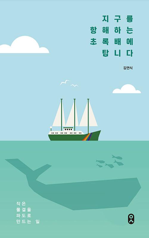 지구를 항해하는 초록 배에 탑니다 : 작은 물결을 파도로 만드는 일