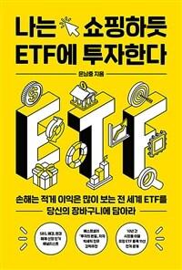 나는 쇼핑하듯 ETF에 투자한다 : 손해는 적게 이익은 많이 보는 전 세계 ETF를 당신의 장바구니에 담아라 상세보기