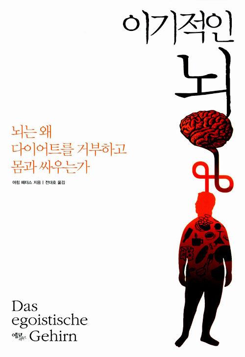 이기적인 뇌 : 뇌는 왜 다이어트를 거부하고 몸과 싸우는가