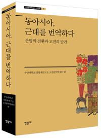 동아시아, 근대를 번역하다 : 문명의 전환과 고전의 발견