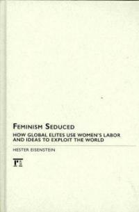 Feminism seduced : how global elites use women's labor and ideas to exploit the world