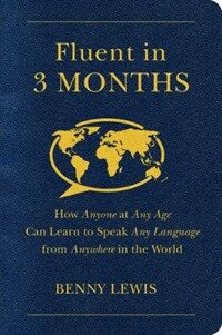 Fluent in 3 months : how anyone at any age, can learn to speak any language from anywhere in the world