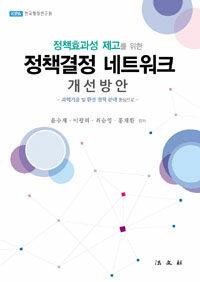 (정책효과성 제고를 위한) 정책결정 네트워크 개선방안 : 과학기술 및 환경 정책 분야 중심으로