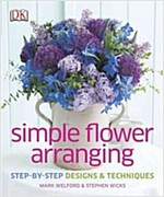 Simple Flower Arranging: Step-By-Step Design and Techniques (Hardcover)