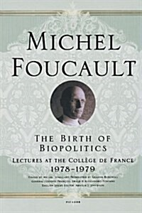 The Birth of Biopolitics: Lectures at the College de France, 1978-1979 (Paperback)