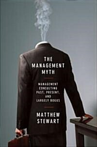 The Management Myth: Why the Experts Keep Getting It Wrong (Hardcover)