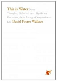 This Is Water: Some Thoughts, Delivered on a Significant Occasion, about Living a Compassionate Life (Hardcover)