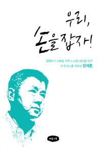 우리 손을 잡자 : '경제위기 극복을 위한 노사정 대타협' 이끈 전 한국노총 위원장 장석춘