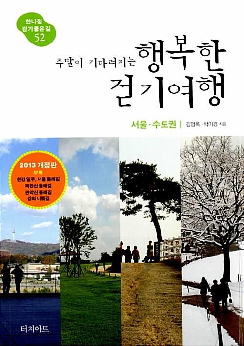 주말이 기다려지는 행복한 걷기여행 : 서울.수도권 (2013년 전면 개정판)