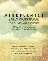 Mindfulness skills workbook for clinicians and clients : 111 tools, techniques, activities & worksheets