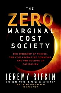The Zero Marginal Cost Society : The Internet of Things, the Collaborative Commons, and the Eclipse of Capitalism (Hardcover)