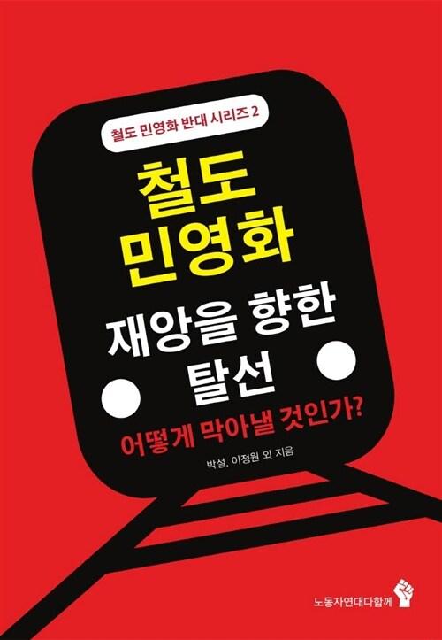 철도민영화 재앙을 향한 탈선 : 어떻게 막아낼 것인가? - 철도민영화반대시리즈 2