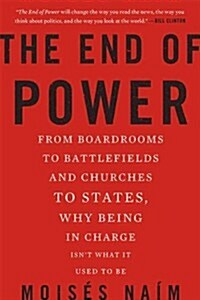 The End of Power: From Boardrooms to Battlefields and Churches to States, Why Being in Charge Isnt What It Used to Be (Paperback)