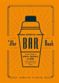 The essential bar book : an A-to-Z guide to spirits, cocktails, and wine, with 115 recipes for the world's great drinks