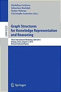Graph Structures for Knowledge Representation and Reasoning: Third International Workshop, Gkr 2013, Beijing, China, August 3, 2013. Revised Selected (Paperback, 2014)