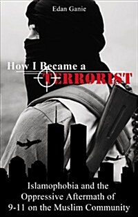 How I Became a Terrorist: Islamophobia and the Oppressive Aftermath of 9-11 on the Muslim Community (Paperback)