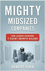 Mighty Midsized Companies: How Leaders Overcome 7 Silent Growth Killers (Hardcover)
