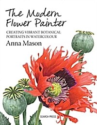 The Modern Flower Painter : Creating Vibrant Botanical Portraits in Watercolour (Hardcover)