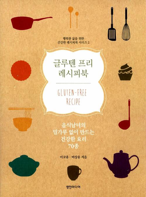 글루텐 프리 레시피북 : 음식남녀의 밀가루 없이 만드는 건강한 요리 70종