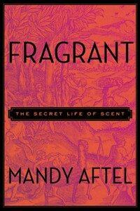 Fragrant: The Secret Life of Scent (Hardcover, Deckle Edge)