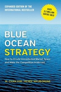 Blue Ocean Strategy, Expanded Edition: How to Create Uncontested Market Space and Make the Competition Irrelevant (Hardcover, Revised)