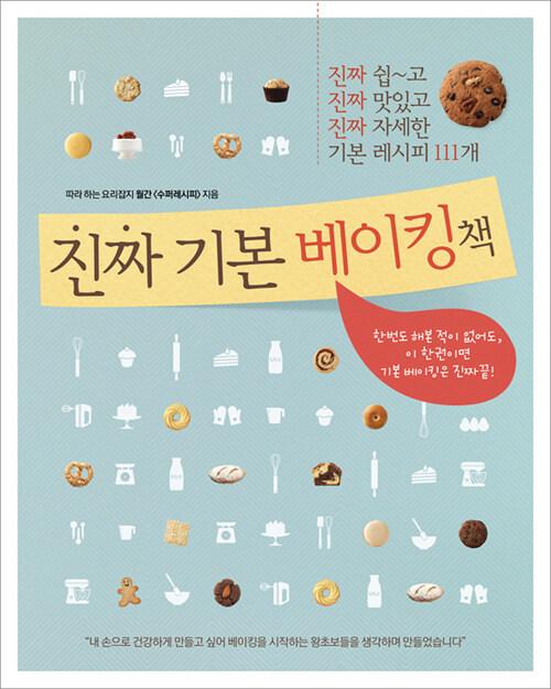 진짜 기본 베이킹책 : 진짜 쉽~고 진짜 맛있고 진짜 자세한 기본 레시피 111개