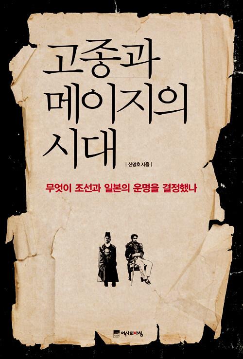 고종과 메이지의 시대 : 무엇이 조선과 일본의 운명을 결정했나