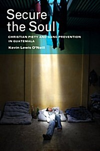 Secure the Soul: Christian Piety and Gang Prevention in Guatemala (Paperback)