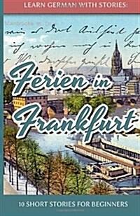 Learn German with Stories: Ferien in Frankfurt - 10 Short Stories for Beginners (Paperback)