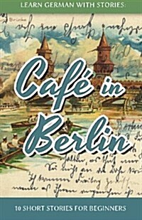 Learn German with Stories: Cafe in Berlin - 10 Short Stories for Beginners (Paperback)