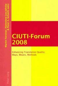 CIUTI-Forum 2008 : enhancing translation quality : ways, means, methods