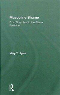 Masculine shame : from succubus to the eternal feminine 1st ed