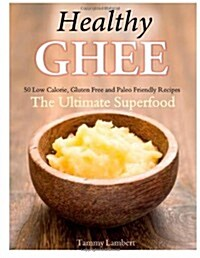 Healthy Ghee Recipes: 50 Low-Calorie, Gluten Free, Paleo Friendly Recipes -The Ultimate Superfood (Paperback)