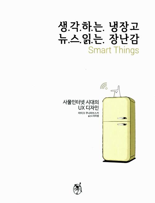 생각하는 냉장고 뉴스읽는 장난감 : 사물인터넷 시대의 UX디자인