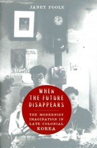 When the future disappears : the modernist imagination in late colonial Korea
