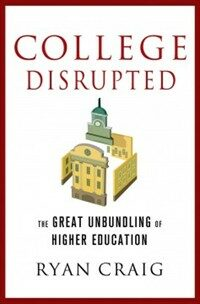 College disrupted : the great unbundling of higher education First edition