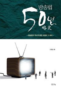 방송법 50년 略史 : 방송법의 역사적 변천 과정과 그 의미