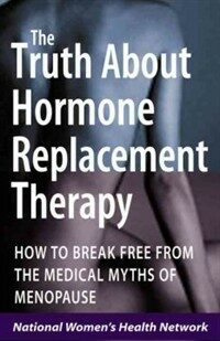 The truth about hormone replacement therapy: how to break free from the medical myths of menopause 1st ed