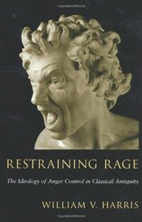 Restraining rage : the ideology of anger control in classical antiquity