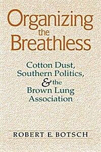 Organizing the Breathless: Cotton Dust, Southern Politics, and the Brown Lung Association (Paperback)