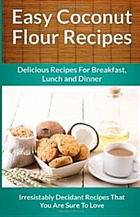 Easy Coconut Flour Recipes: A Decadent Gluten-Free, Low-Carb Alternative To Wheat (The Easy Recipe) (Paperback)