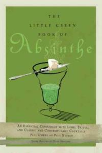 The little green book of absinthe : an essential companion with lore, trivia, and classic and contemporary cocktails