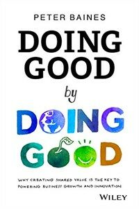 Doing good by doing good : why creating shared value is the key to powering business growth and innovation