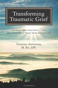 Transforming traumatic grief : six steps to move from grief to peace after the sudden or violent death of a loved one