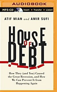 House of Debt: How They (and You) Caused the Great Recession, and How We Can Prevent It from Happening Again (MP3 CD)