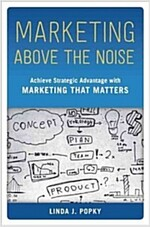 Marketing Above the Noise: Achieve Strategic Advantage with Marketing That Matters (Hardcover)