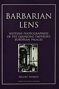 Barbarian Lens : Western Photographers of the Qianlong Emperors European Palaces (Paperback)