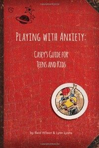 Playing with anxiety : Casey's guide for teens & kids
