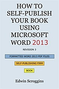 How to Self-Publish Your Book Using Microsoft Word 2013: A Step-By-Step Guide for Designing & Formatting Your Books Manuscript & Cover to PDF & Pod P (Paperback)