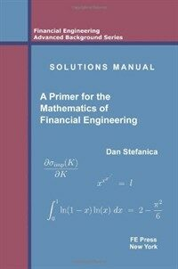 Solutions manual [to accompany] A primer for the Mathematics of Financial Engineering